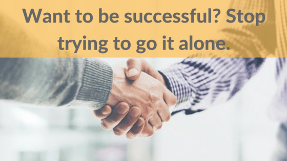 Want to be successful? Stop trying to go it alone.